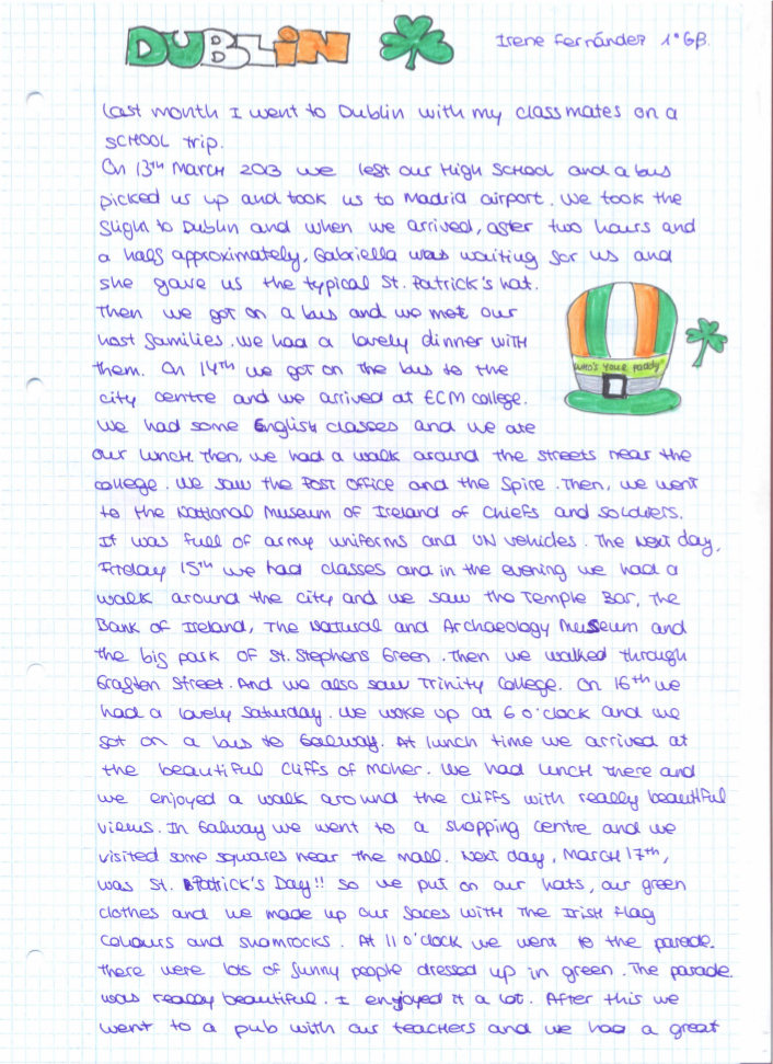 Last month I went to Dublin with my classmates on a school trip. On 13th March 2013 we left our high school and a bus picked us up and took us to Madrid airport. We took the slight to Dublin and when we arrived, after two hours and a half approximately, Gabriela was waiting for us and she gave us the typical st. Patrick's hat.   Then we got on a bus and we met our host families. We had a lovely dinner with them. On 14th we got on the bus to the city centre and we arrived at ECM college. We had some English classes and we ate our lunch. Then, we had a walk around the streets near the college. We saw the post office and the spire. Then, we went to the national museum of Ireland of Chiefs and soldiers.   It was full of army uniforms and UN vehicles. The next day Friday 15th we had classes and in the evening we had a walk around the city and we saw the Temple bar, the bank of Ireland, the natural and archaeology museum and the big park of st. Stephens Green. Then we walked through Grafton street, and we also saw trinity College. On 16th we had a lovely Saturday. We wake up at 6 o'clock and we got on a bus to Galway. At lunch time we arrived at the beautiful cliffs of Moher. We had lunch there and we enjoyed a walk around the cliffs with really beautiful views. In Galway we went to a shopping centre and we visited some squares near the mall.  Next day, march 17th, was St' Patrick's day!! so we put on our hats, our green clothes and we made up our faces with the Irish flag colours and shamrocks. At 11 o'clock we went to the parade.